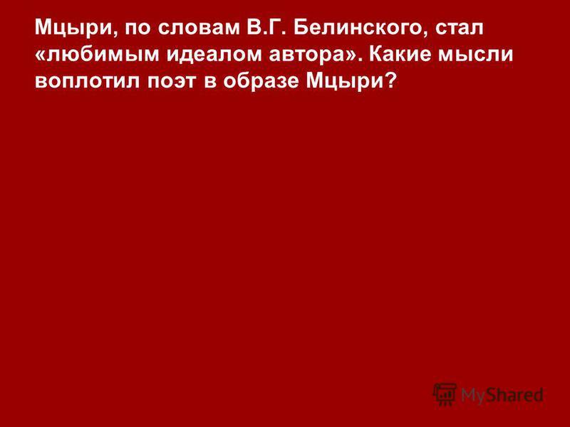 Мцыри, по словам В.Г. Белинского, стал «любимым идеалом автора». Какие мысли воплотил поэт в образе Мцыри?