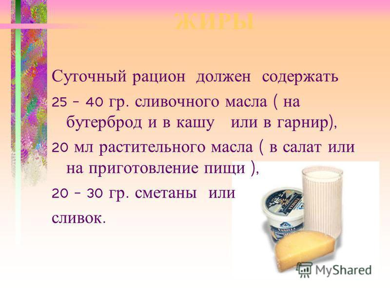 ЖИРЫ Суточный рацион должен содержать 25 – 40 гр. сливочного масла ( на бутерброд и в кашу или в гарнир ), 20 мл растительного масла ( в салат или на приготовление пищи ), 20 – 30 гр. сметаны или сливок.