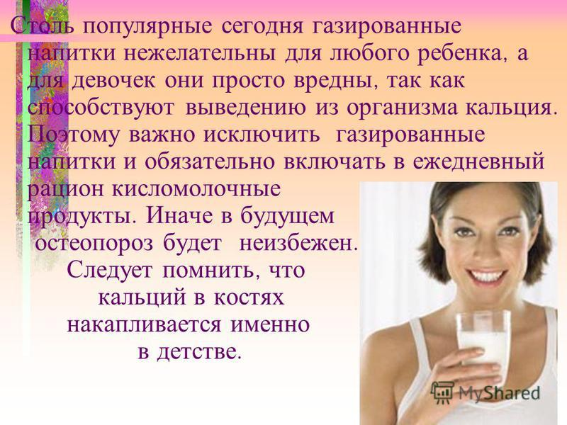 Столь популярные сегодня газированные напитки нежелательны для любого ребенка, а для девочек они просто вредны, так как способствуют выведению из организма кальция. Поэтому важно исключить газированные напитки и обязательно включать в ежедневный раци
