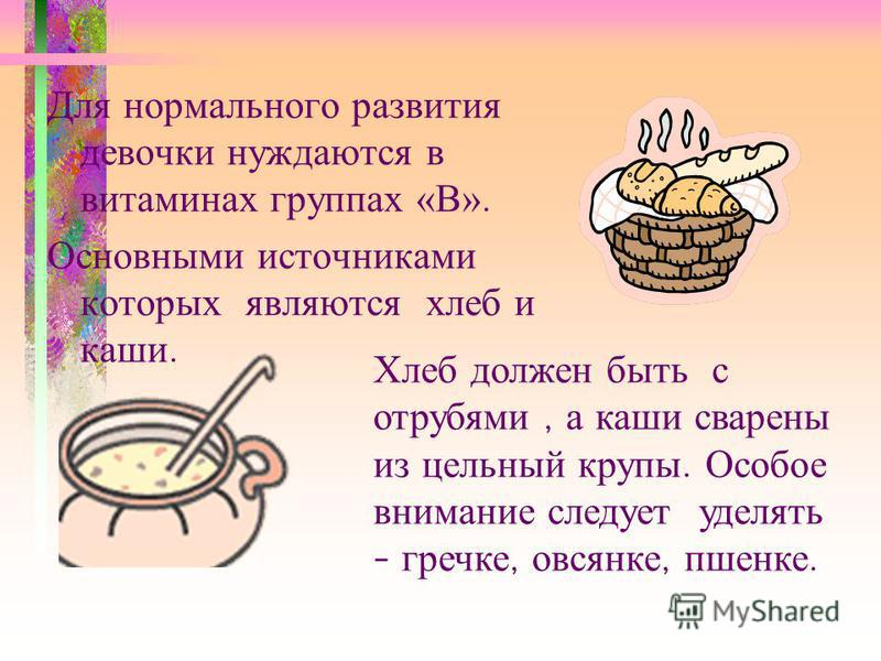 Для нормального развития девочки нуждаются в витаминах группах «В». Основными источниками которых являются хлеб и каши. Хлеб должен быть с отрубями, а каши сварены из цельный крупы. Особое внимание следует уделять – гречке, овсянке, пшенке.
