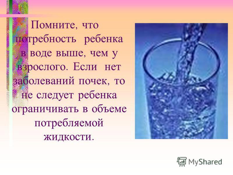 Помните, что потребность ребенка в воде выше, чем у взрослого. Если нет заболеваний почек, то не следует ребенка ограничивать в объеме потребляемой жидкости.