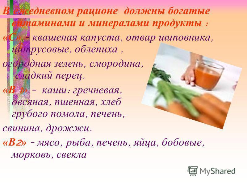 В ежедневном рационе должны богатые витаминами и минералами продукты : «С» - квашеная капуста, отвар шиповника, цитрусовые, облепиха, огородная зелень, смородина, сладкий перец. «В 1 » - каши : гречневая, овсяная, пшенная, хлеб грубого помола, печень