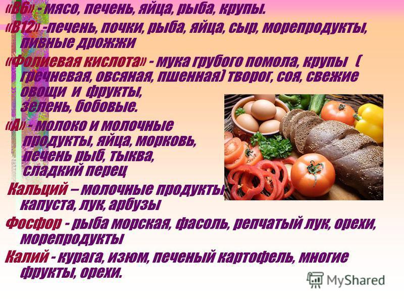 «В6» - мясо, печень, яйца, рыба, крупы. «В12» -печень, почки, рыба, яйца, сыр, морепродукты, пивные дрожжи «Фолиевая кислота» - мука грубого помола, крупы ( гречневая, овсяная, пшенная) творог, соя, свежие овощи и фрукты, зелень, бобовые. «А» - молок
