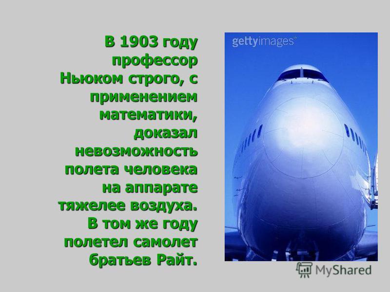 В 1903 году профессор Ньюком строго, с применением математики, доказал невозможность полета человека на аппарате тяжелее воздуха. В том же году полетел самолет братьев Райт.