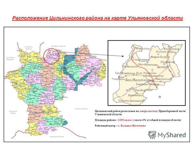 Расположение Цильнинского района на карте Ульяновской области Цильнинский район расположен на северо-востоке Правобережной части Ульяновской области. Площадь района – 1293 кв.км. ( около 4% от общей площади области) Районный центр – с. Большое Нагатк
