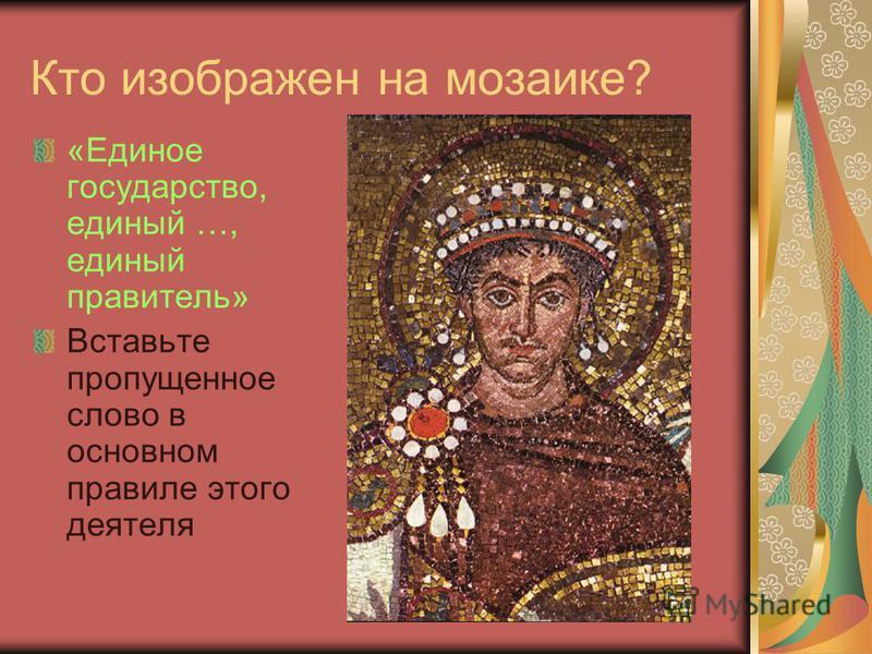 Кто изображен на мозаике? «Единое государство, единый …, единый правитель» Вставьте пропущенное слово в основном правиле этого деятеля