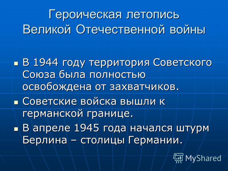 Героическая летопись Великой Отечественной войны В 1944 году территория Советского Союза была полностью освобождена от захватчиков. В 1944 году территория Советского Союза была полностью освобождена от захватчиков. Советские войска вышли к германской