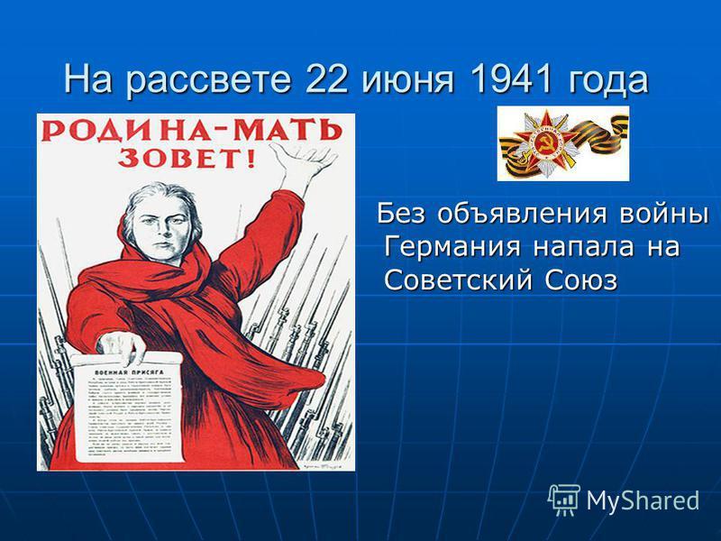 На рассвете 22 июня 1941 года Без объявления войны Германия напала на Советский Союз Без объявления войны Германия напала на Советский Союз