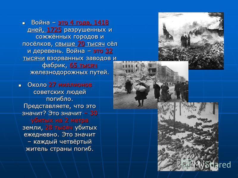 Война – это 4 года, 1418 дней, 1725 разрушенных и сожжённых городов и посёлков, свыше 70 тысяч сёл и деревень. Война – это 32 тысячи взорванных заводов и фабрик, 65 тысяч железнодорожных путей. Война – это 4 года, 1418 дней, 1725 разрушенных и сожжён