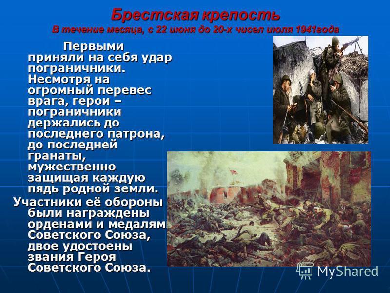 Брестская крепость В течение месяца, с 22 июня до 20-х чисел июля 1941 года Первыми приняли на себя удар пограничники. Несмотря на огромный перевес врага, герои – пограничники держались до последнего патрона, до последней гранаты, мужественно защищая