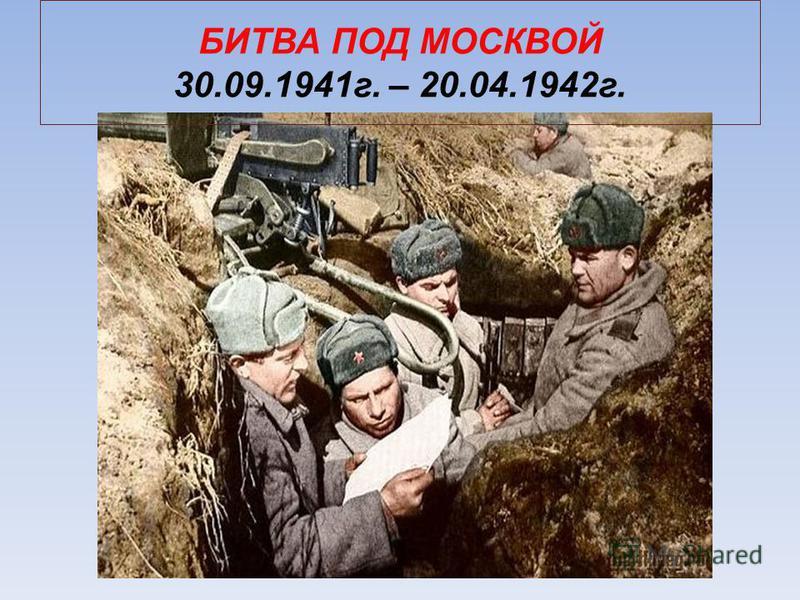 БИТВА ПОД МОСКВОЙ 30.09.1941 г. – 20.04.1942 г.