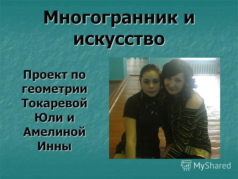 Многогранник и искусство Проект по геометрии Токаревой Юли и Амелиной Инны