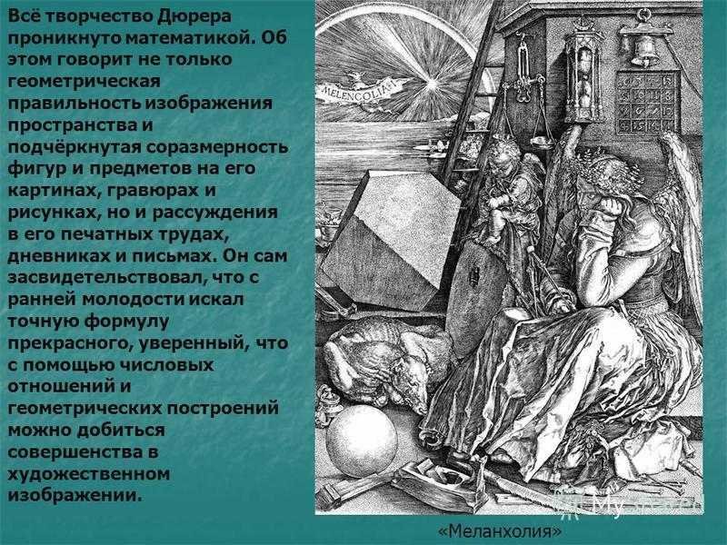 Всё творчество Дюрера проникнуто математикой. Об этом говорит не только геометрическая правильность изображения пространства и подчёркнутая соразмерность фигур и предметов на его картинах, гравюрах и рисунках, но и рассуждения в его печатных трудах,