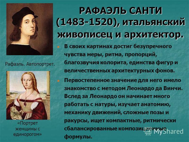 РАФАЭЛЬ САНТИ (1483-1520), итальянский живописец и архитектор. В своих картинах достиг безупречного чувства меры, ритма, пропорций, благозвучия колорита, единства фигур и величественных архитектурных фонов. Первостепенное значение для него имело знак
