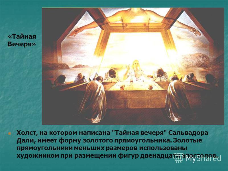 Холст, на котором написана Тайная вечеря Сальвадора Дали, имеет форму золотого прямоугольника. Золотые прямоугольники меньших размеров использованы художником при размещении фигур двенадцати апостолов. «Тайная Вечеря»