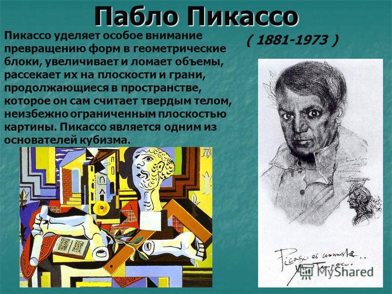Пабло Пикассо Пикассо уделяет особое внимание превращению форм в геометрические блоки, увеличивает и ломает объемы, рассекает их на плоскости и грани, продолжающиеся в пространстве, которое он сам считает твердым телом, неизбежно ограниченным плоскос