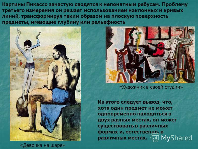 Картины Пикассо зачастую сводятся к непонятным ребусам. Проблему третьего измерения он решает использованием наклонных и кривых линий, трансформируя таким образом на плоскую поверхность предметы, имеющие глубину или рельефность Из этого следует вывод