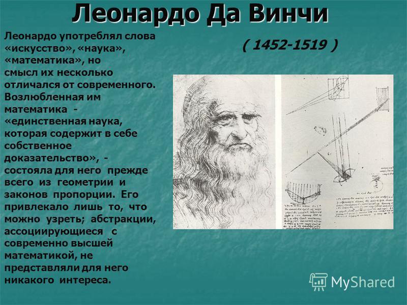 Леонардо Да Винчи Леонардо употреблял слова «искусство», «наука», «математика», но смысл их несколько отличался от современного. Возлюбленная им математика - «единственная наука, которая содержит в себе собственное доказательство», - состояла для нег
