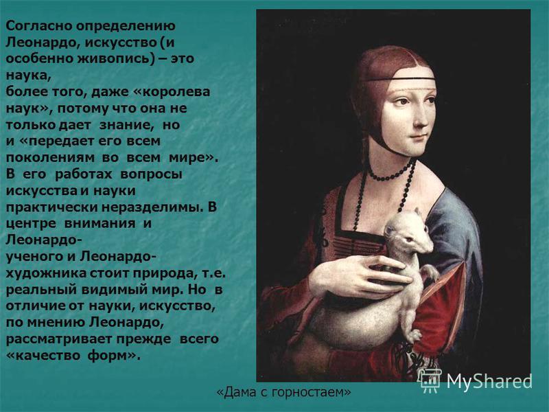 Согласно определению Леонардо, искусство (и особенно живопись) – это наука, более того, даже «королева наук», потому что она не только дает знание, но и «передает его всем поколениям во всем мире». В его работах вопросы искусства и науки практически