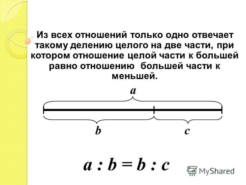 Из всех отношений только одно отвечает такому делению целого на две части, при котором отношение целой части к большей равно отношению большей части к меньшей. a b c a : b = b : c