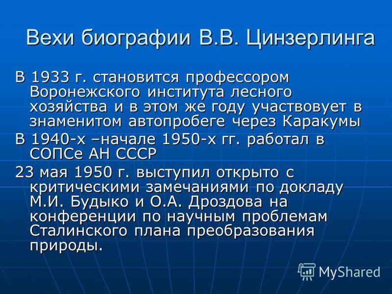 Вехи биографии В.В. Цинзерлинга В 1933 г. становится профессором Воронежского института лесного хозяйства и в этом же году участвовует в знаменитом автопробеге через Каракумы В 1940-х –начале 1950-х гг. работал в СОПСе АН СССР 23 мая 1950 г. выступил