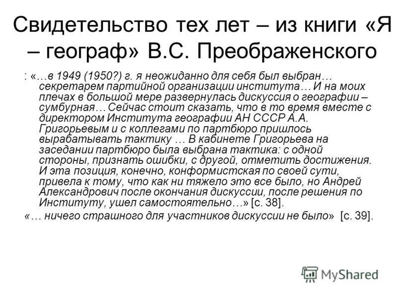 Свидетельство тех лет – из книги «Я – географ» В.С. Преображенского : «…в 1949 (1950?) г. я неожиданно для себя был выбран… секретарем партийной организации института… И на моих плечах в большой мере развернулась дискуссия о географии – сумбурная… Се