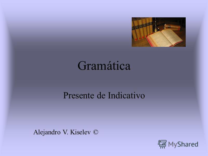 Gramática Presente de Indicativo Alejandro V. Kiselev ©