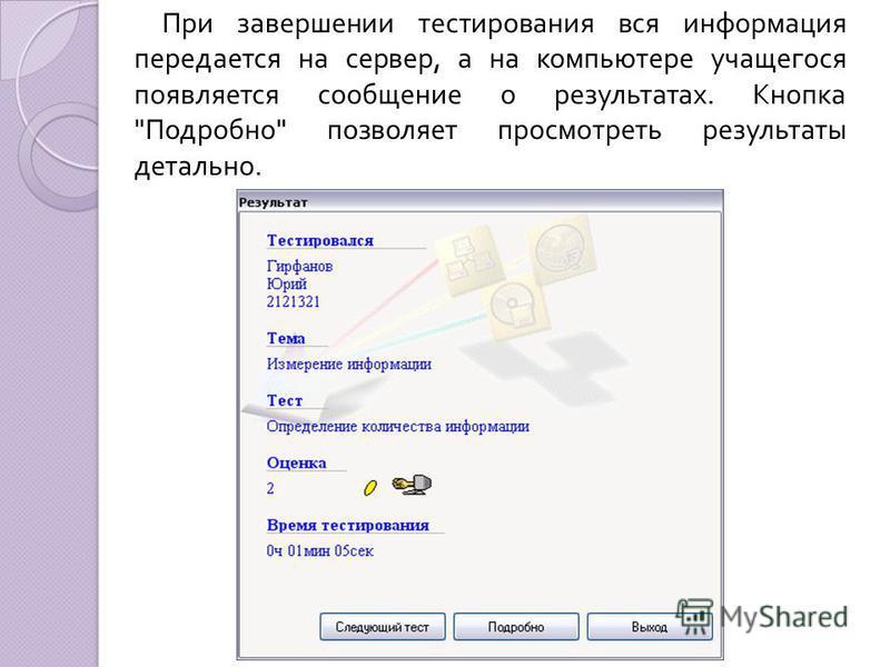 При завершении тестирования вся информация передается на сервер, а на компьютере учащегося появляется сообщение о результатах. Кнопка  Подробно  позволяет просмотреть результаты детально.
