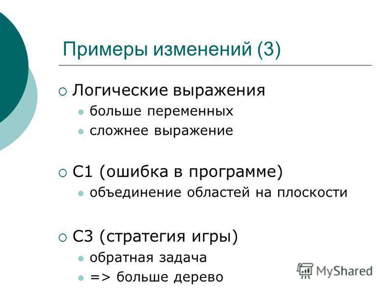 Примеры изменений (3) Логические выражения больше переменных сложнее выражение С1 (ошибка в программе) объединение областей на плоскости С3 (стратегия игры) обратная задача => больше дерево