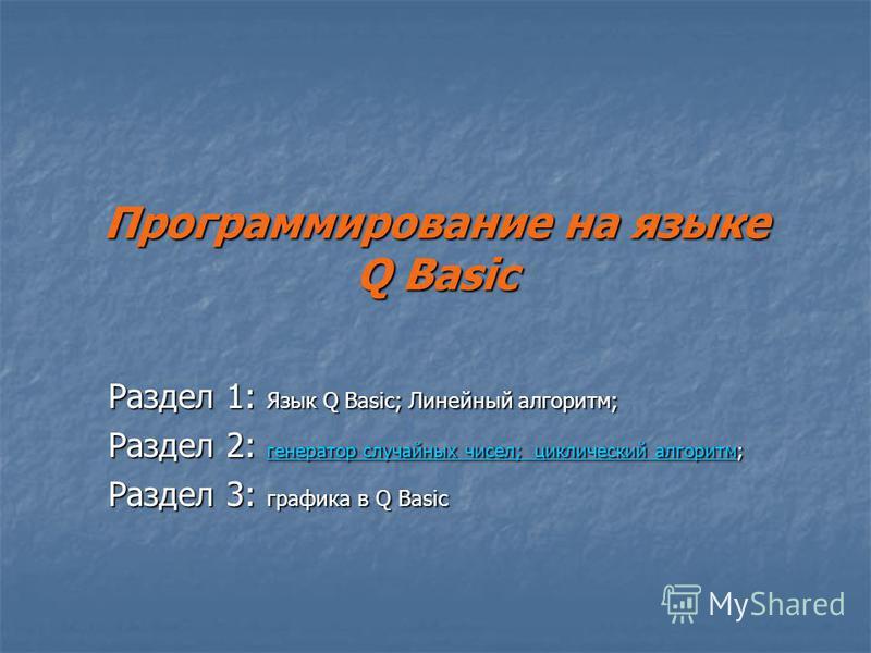 Программирование на языке Q Basic Раздел 1: Язык Q Basic; Линейный алгоритм; Раздел 2: генератор случайных чисел; циклический алгоритм; генератор случайных чисел; циклический алгоритм генератор случайных чисел; циклический алгоритм Раздел 3: графика