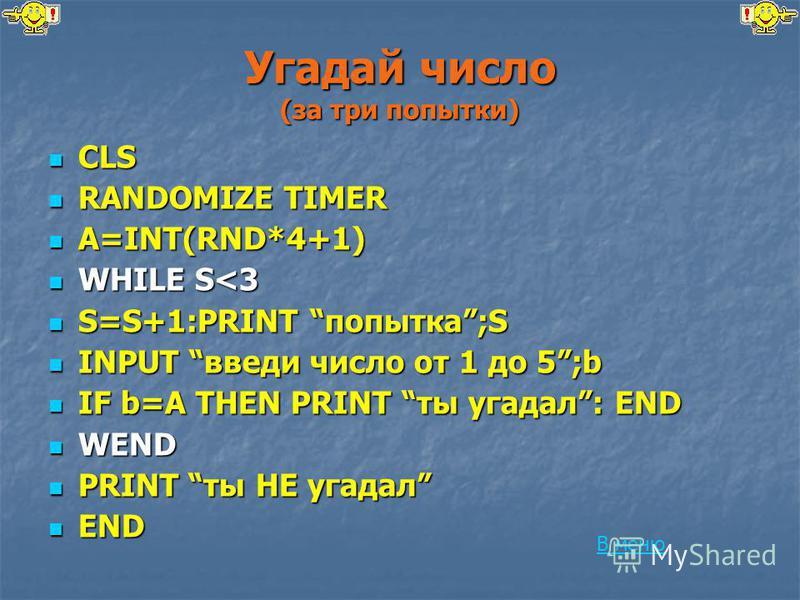 Угадай число (за три попытки) CLS CLS RANDOMIZE TIMER RANDOMIZE TIMER A=INT(RND*4+1) A=INT(RND*4+1) WHILE S<3 WHILE S<3 S=S+1:PRINT попытка;S S=S+1:PRINT попытка;S INPUT введи число от 1 до 5;b INPUT введи число от 1 до 5;b IF b=A THEN PRINT ты угада