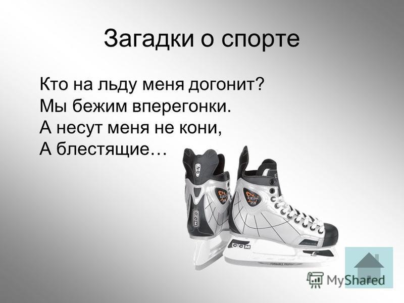 Загадки о спорте Кто на льду меня догонит? Мы бежим вперегонки. А несут меня не кони, А блестящие…