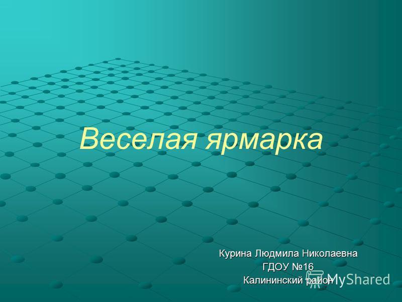 Веселая ярмарка Курина Людмила Николаевна ГДОУ 16 Калининский район