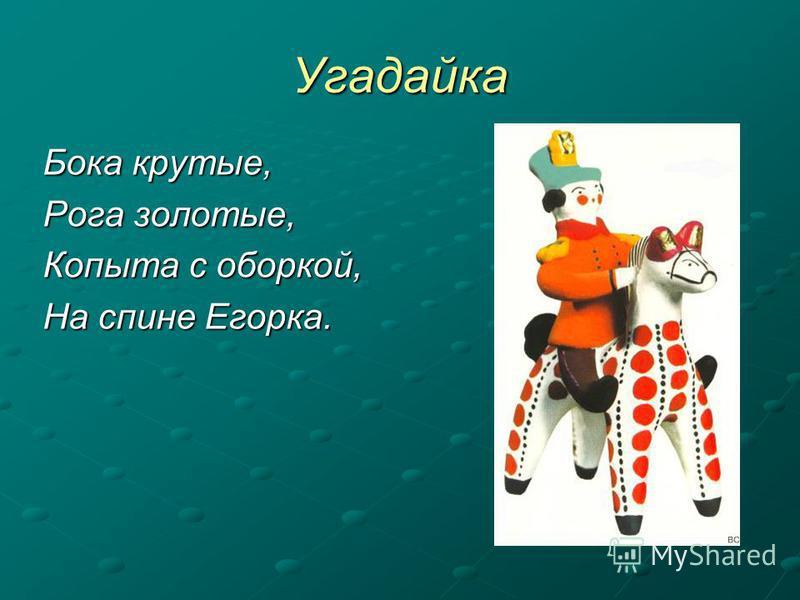 Угадайка Бока крутые, Рога золотые, Копыта с оборкой, На спине Егорка.