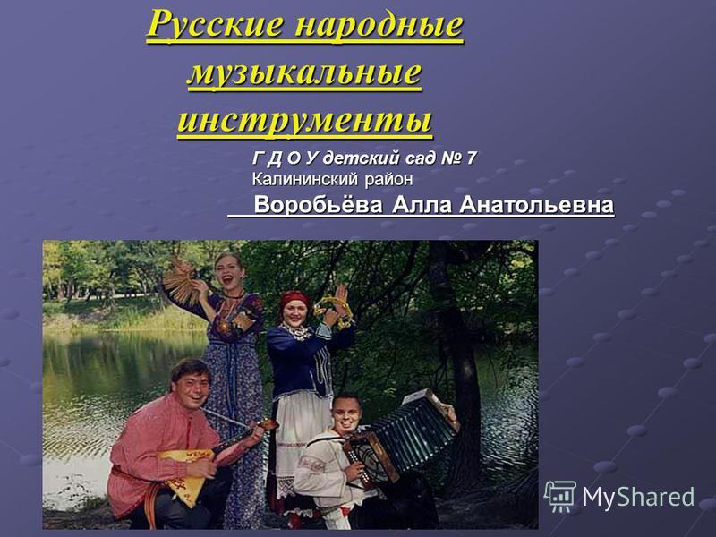 Русские народные музыкальные инструменты Г Д О У детский сад 7 Калининский район Воробьёва Алла Анатольевна