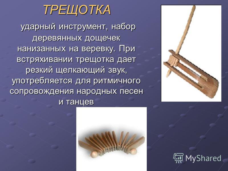 ТРЕЩОТКА ударный инструмент, набор деревянных дощечек нанизанных на веревку. При встряхивании трещотка дает резкий щелкающий звук, употребляется для ритмичного сопровождения народных песен и танцев