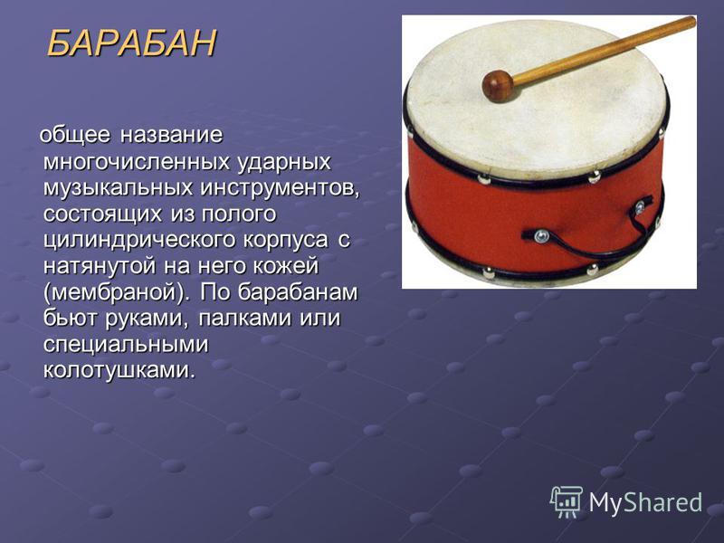 БАРАБАН БАРАБАН общее название многочисленных ударных музыкальных инструментов, состоящих из полого цилиндрического корпуса с натянутой на него кожей (мембраной). По барабанам бьют руками, палками или специальными колотушками. общее название многочис