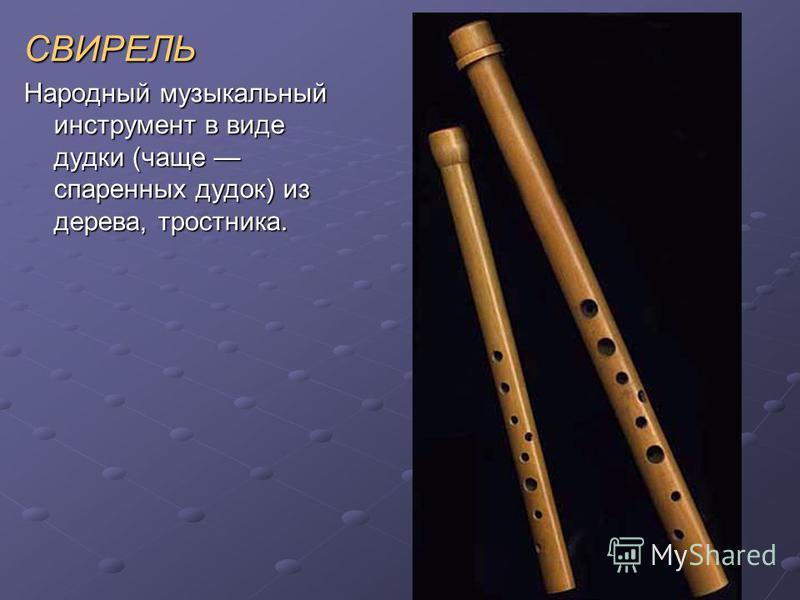 СВИРЕЛЬ Народный музыкальный инструмент в виде дудки (чаще спаренных дудок) из дерева, тростника.