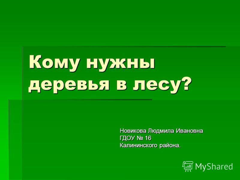 Кому нужны деревья в лесу? Новикова Людмила Ивановна ГДОУ 16 Калининского района.
