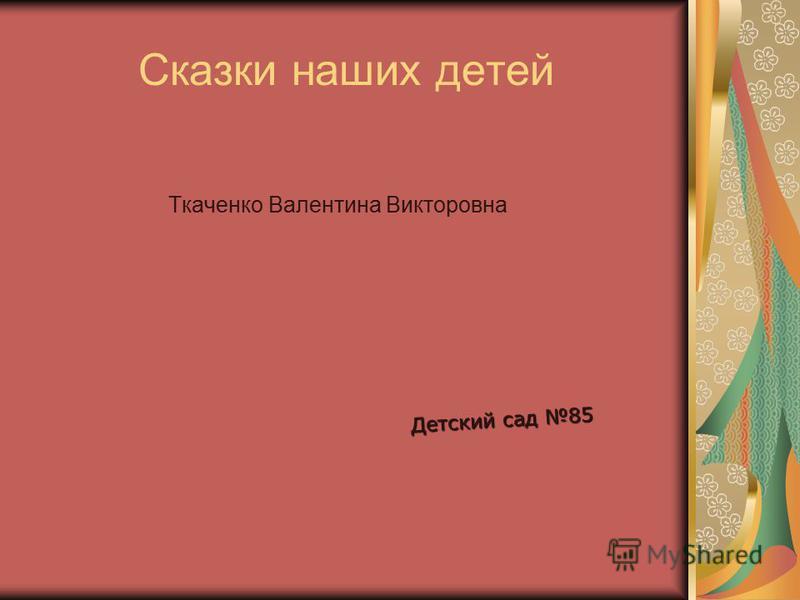 Сказки наших детей Ткаченко Валентина Викторовна Детский сад 85