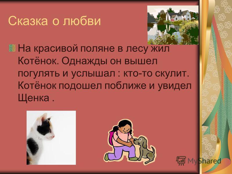 Сказка о любви На красивой поляне в лесу жил Котёнок. Однажды он вышел погулять и услышал : кто-то скулит. Котёнок подошел поближе и увидел Щенка.