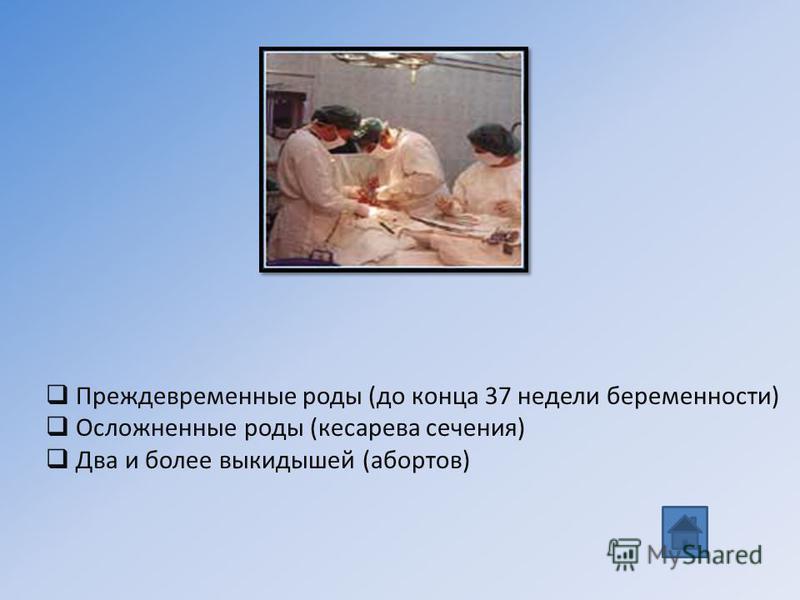 Преждевременные роды (до конца 37 недели беременности) Осложненные роды (кесарева сечения) Два и более выкидышей (абортов)