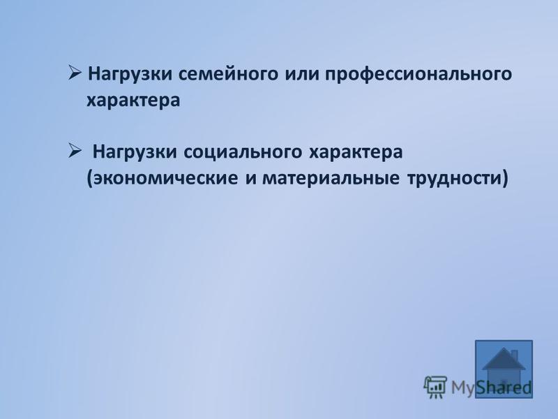 Нагрузки семейного или профессионального характера Нагрузки социального характера (экономические и материальные трудности)