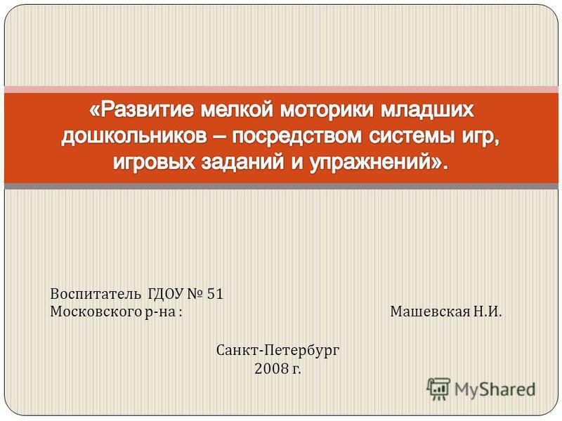 Воспитатель ГДОУ 51 Московского р - на : Машевская Н. И. Санкт - Петербург 2008 г.