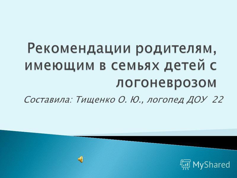 Составила: Тищенко О. Ю., логопед ДОУ 22