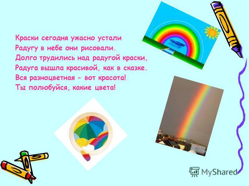 Краски сегодня ужасно устали Радугу в небе они рисовали. Долго трудились над радугой краски, Радуга вышла красивой, как в сказке. Вся разноцветная - вот красота! Ты полюбуйся, какие цвета!