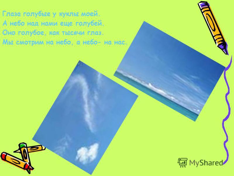 Глаза голубые у куклы моей. А небо над нами еще голубей. Оно голубое, как тысячи глаз. Мы смотрим на небо, а небо- на нас.