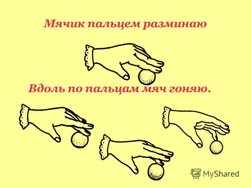 Мячик пальцем разминаю Вдоль по пальцам мяч гоняю.