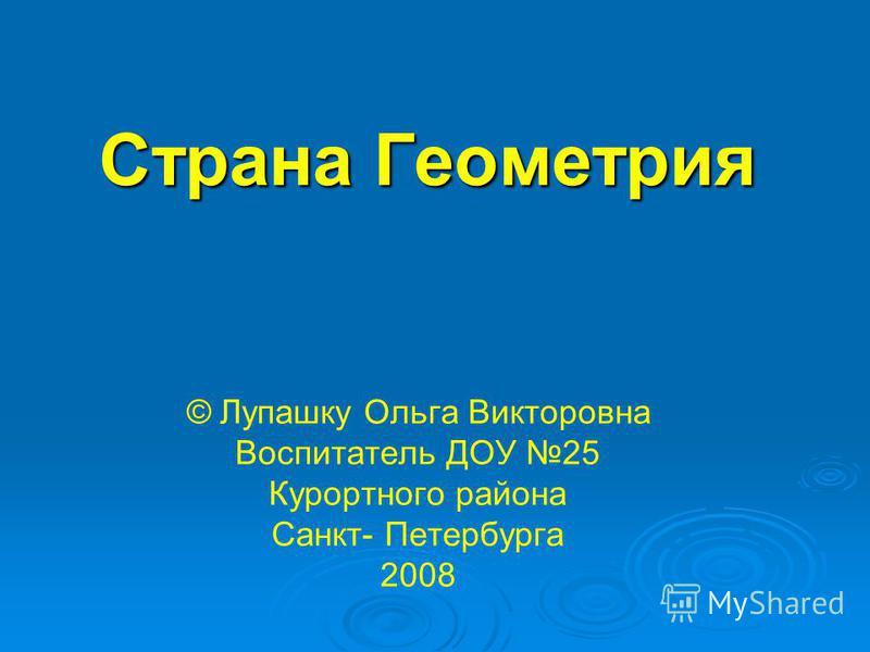 Страна Геометрия © Лупашку Ольга Викторовна Воспитатель ДОУ 25 Курортного района Санкт- Петербурга 2008