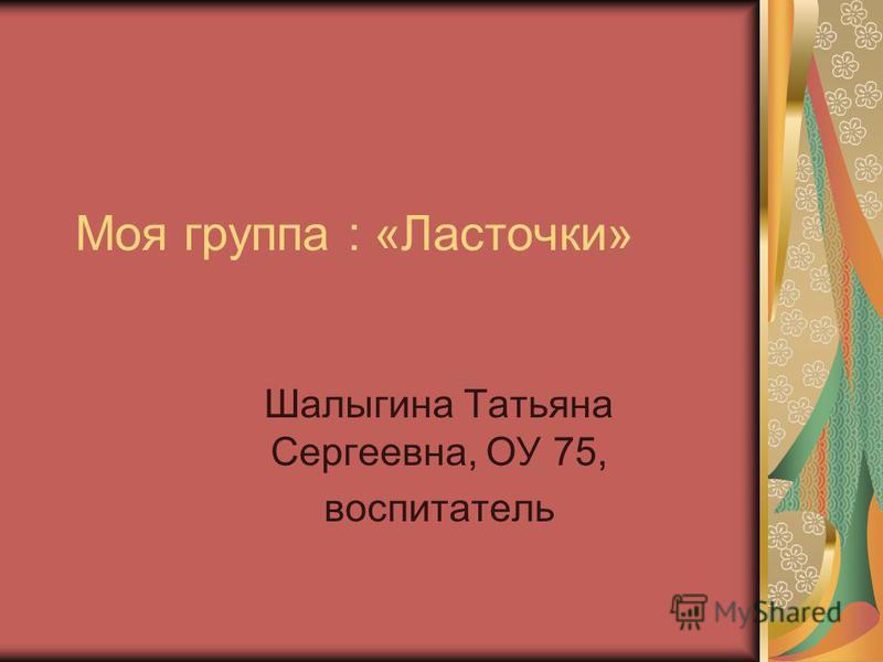Моя группа : «Ласточки» Шалыгина Татьяна Сергеевна, ОУ 75, воспитатель